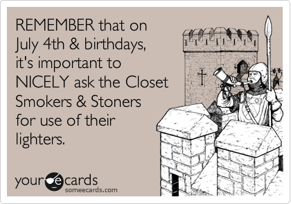 REMEMBER that on  July 4th & birthdays, it's important to NICELY ask the Closet Smokers & Stoners for use of their lighters.