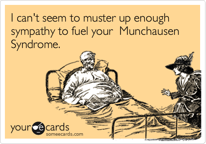 I can't seem to muster up enough sympathy to fuel your  Munchausen Syndrome.