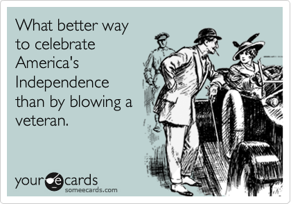 What better way to celebrate America's Independence than by blowing a  veteran.