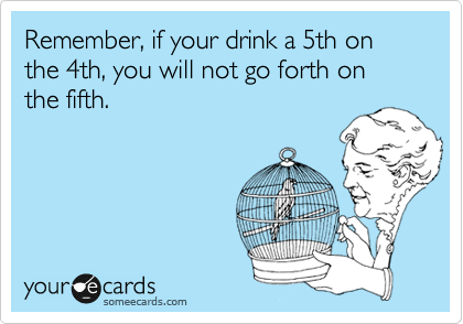 Remember, if your drink a 5th on the 4th, you will not go forth on the fifth.