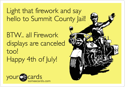 Light that firework and say hello to Summit County Jail!  BTW.. all Firework displays are canceled too! Happy 4th of July!