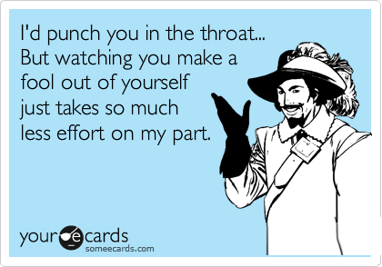 I'd punch you in the throat... But watching you make a fool out of yourself just takes so much less effort on my part.