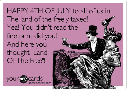 "HAPPY 4TH OF JULY to all of us in The land of the freely taxed! Yea! You didn't read the  fine print did you! And here you thought ""Land  Of The Free""!"