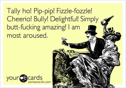 Tally ho! Pip-pip! Fizzle-fozzle! Cheerio! Bully! Delightful! Simply butt-fucking amazing! I am most aroused.