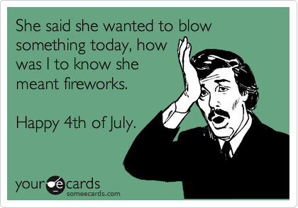 She said she wanted to blow something today, how was I to know she meant fireworks.  Happy 4th of July.