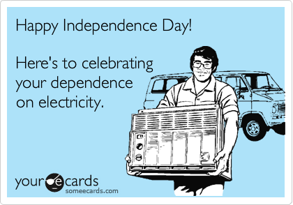 Happy Independence Day!  Here's to celebrating your dependence  on electricity.