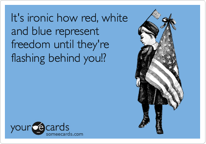 It's ironic how red, white and blue represent freedom until they're flashing behind you!?