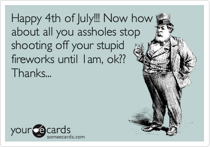 Happy 4th of July!!! Now how about all you assholes stop shooting off your stupid fireworks until 1am, ok?? Thanks...