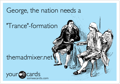 "George, the nation needs a   ""Trance""-formation     themadmixer.net"
