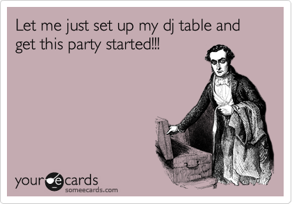 Let me just set up my dj table and get this party started!!!