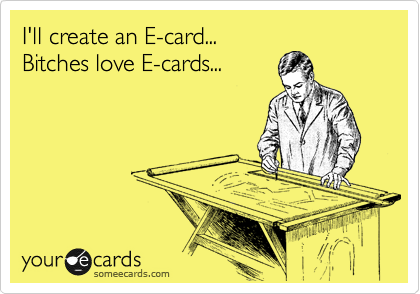 I'll create an E-card... Bitches love E-cards...
