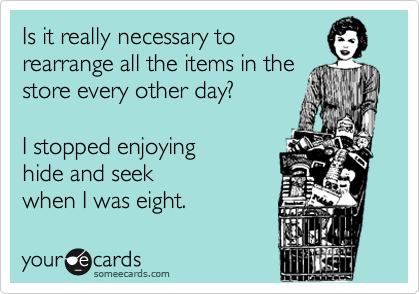 Is it really necessary to rearrange all the items in the store every other day?    I stopped enjoying  hide and seek when I was eight.