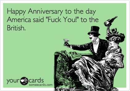 "Happy Anniversary to the day America said ""Fuck You!"" to the British."