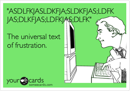"""ASDLFKJASLDKFJA;SLDKFJAS;LDFKJAS;DLKFJAS;LDFKJAS;DLFK""  The universal text of frustration."