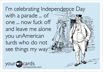 I'm celebrating Independence Day with a parade ... of one ... now fuck off and leave me alone you unAmerican turds who do not see things my way