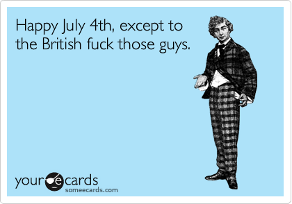 Happy July 4th, except to the British fuck those guys.