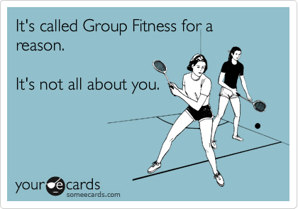 It's called Group Fitness for a reason.    It's not all about you.