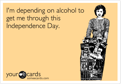 I'm depending on alcohol to get me through this Independence Day.