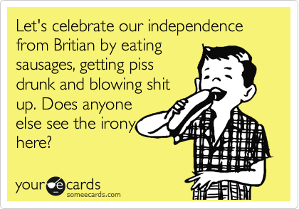 Let's celebrate our independence from Britian by eating sausages, getting piss drunk and blowing shit up. Does anyone else see the irony here?
