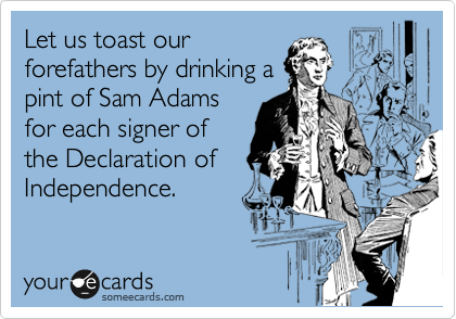 Let us toast our forefathers by drinking a pint of Sam Adams for each signer of the Declaration of Independence.