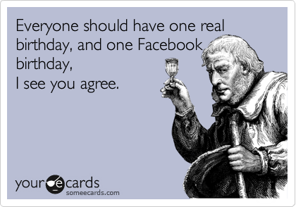 Everyone should have one real birthday, and one Facebook birthday, I see you agree.