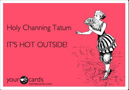 Holy Channing Tatum  IT'S HOT OUTSIDE!