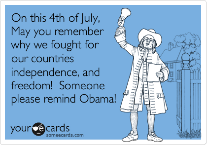 On this 4th of July,  May you remember why we fought for our countries independence, and  freedom!  Someone please remind Obama!