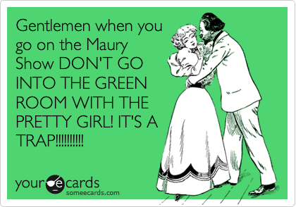 Gentlemen when you go on the Maury Show DON'T GO INTO THE GREEN ROOM WITH THE PRETTY GIRL! IT'S A TRAP!!!!!!!!!!
