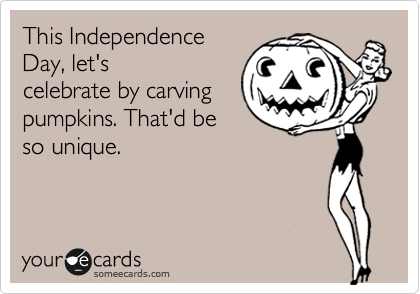 This Independence Day, let's celebrate by carving pumpkins. That'd be so unique.