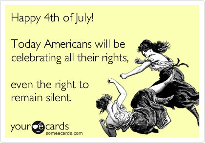 Happy 4th of July!  Today Americans will be celebrating all their rights,  even the right to remain silent.