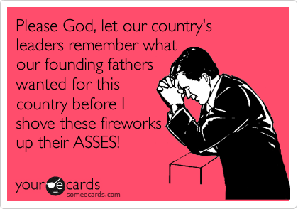 Please God, let our country's leaders remember what our founding fathers wanted for this country before I shove these fireworks up their ASSES!