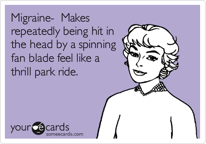 Migraine-  Makes repeatedly being hit in the head by a spinning fan blade feel like a thrill park ride.