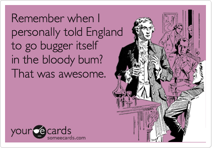 Remember when I personally told England to go bugger itself in the bloody bum? That was awesome.