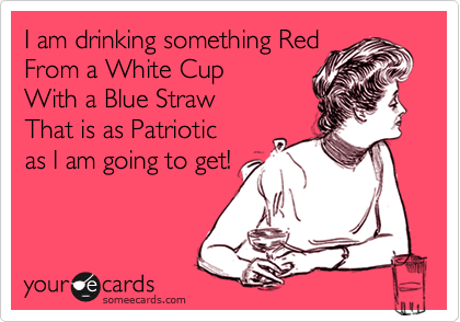 I am drinking something Red From a White Cup With a Blue Straw That is as Patriotic  as I am going to get!