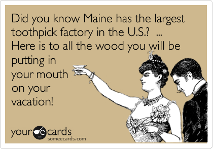 Did you know Maine has the largest toothpick factory in the U.S.?  ... Here is to all the wood you will be putting in your mouth on your vacation!