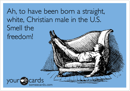 Ah, to have been born a straight, white, Christian male in the U.S.  Smell the freedom!