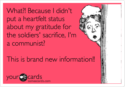 What?! Because I didn't put a heartfelt status about my gratitude for the soldiers' sacrifice, I'm a communist?   This is brand new information!!