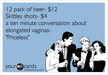 "12 pack of beer- %2412 Skittles shots- %244 a ten minute conversation about elongated vaginas- ""Priceless"""