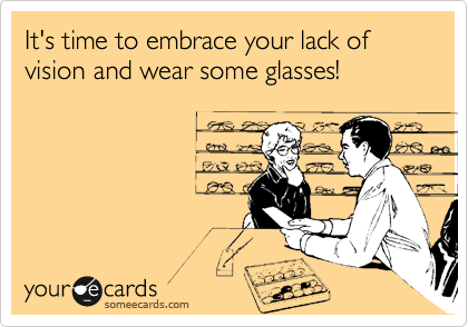It's time to embrace your lack of vision and wear some glasses!