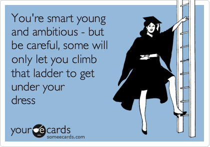 You're smart young and ambitious - but be careful, some will only let you climb that ladder to get  under your dress