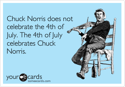 Chuck Norris does not celebrate the 4th of July. The 4th of July  celebrates Chuck Norris.