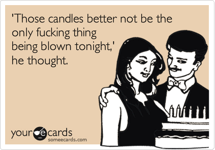 'Those candles better not be the only fucking thing being blown tonight,' he thought.