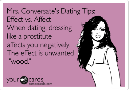 """Mrs. Conversate's Dating Tips:  Effect vs. Affect When dating, dressing like a prostitute affects you negatively. The effect is unwanted  """"wood."""""""