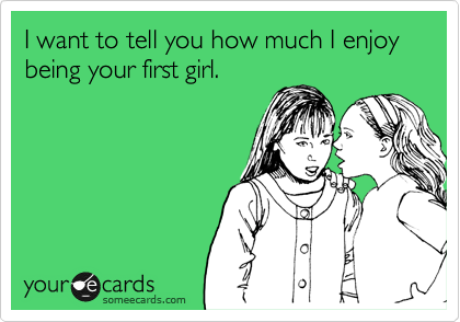 I want to tell you how much I enjoy being your first girl.