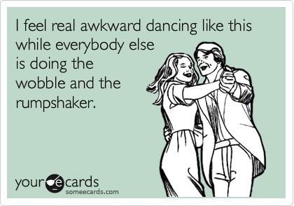 I feel real awkward dancing like this while everybody else is doing the wobble and the rumpshaker.