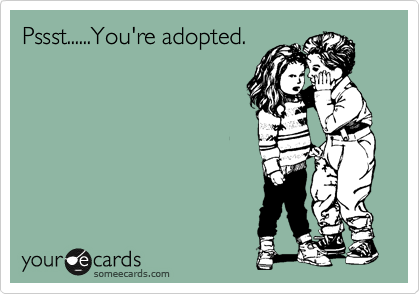 Pssst......You're adopted.