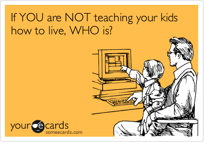 If YOU are NOT teaching your kids how to live, WHO is?
