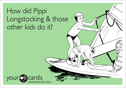 How did Pippi Longstocking & those other kids do it?