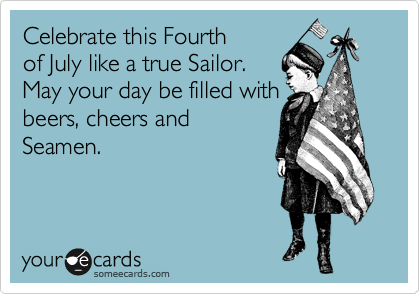 Celebrate this Fourth of July like a true Sailor. May your day be filled with beers, cheers and Seamen.