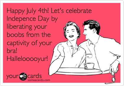 Happy July 4th! Let's celebrate Indepence Day by liberating your boobs from the captivity of your bra! Hallelooooyur!